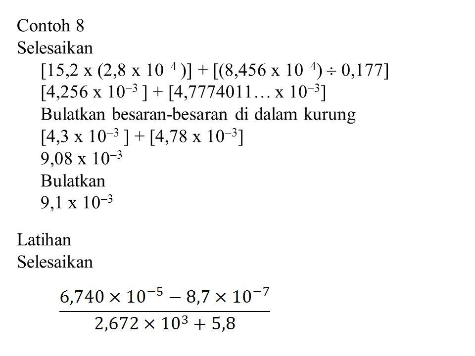 Contoh 8 Selesaikan [15,2 x (2,8 x 10 –4 )] + [(8,456 x 10 –4 )  0,177] [4,256 x 10 –3 ] + [4,7774011… x 10 –3 ] Bulatkan besaran-besaran di dalam kurung [4,3 x 10 –3 ] + [4,78 x 10 –3 ] 9,08 x 10 –3 Bulatkan 9,1 x 10 –3 Latihan Selesaikan