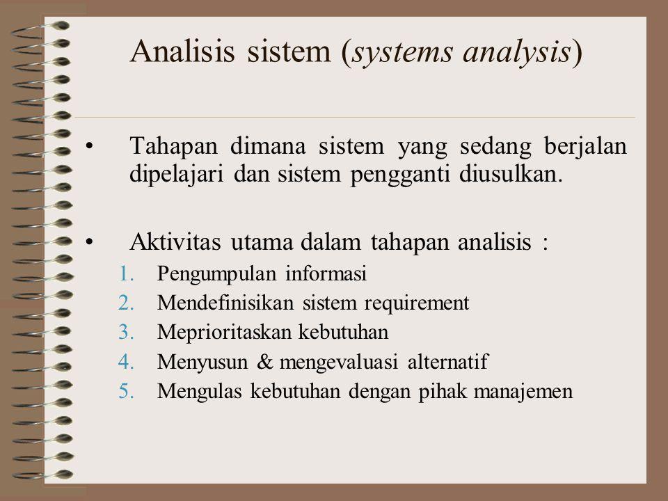 Analisis sistem (systems analysis) Tahapan dimana sistem yang sedang berjalan dipelajari dan sistem pengganti diusulkan. Aktivitas utama dalam tahapan