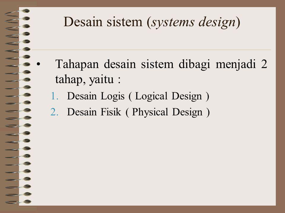 Desain sistem (systems design) Tahapan desain sistem dibagi menjadi 2 tahap, yaitu : 1.Desain Logis ( Logical Design ) 2.Desain Fisik ( Physical Desig