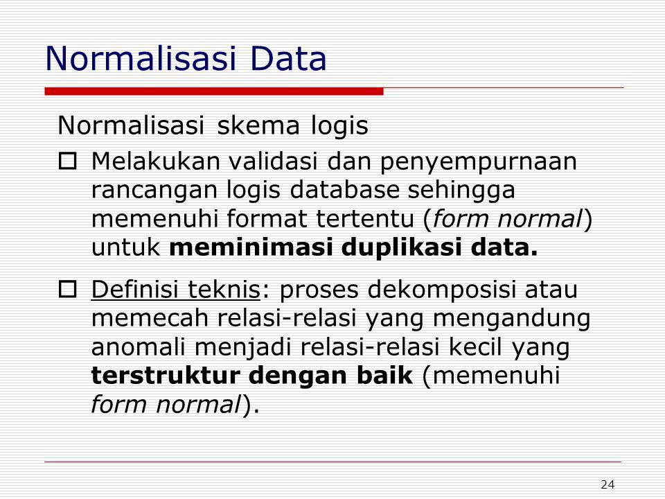 24 Normalisasi Data Normalisasi skema logis  Melakukan validasi dan penyempurnaan rancangan logis database sehingga memenuhi format tertentu (form no