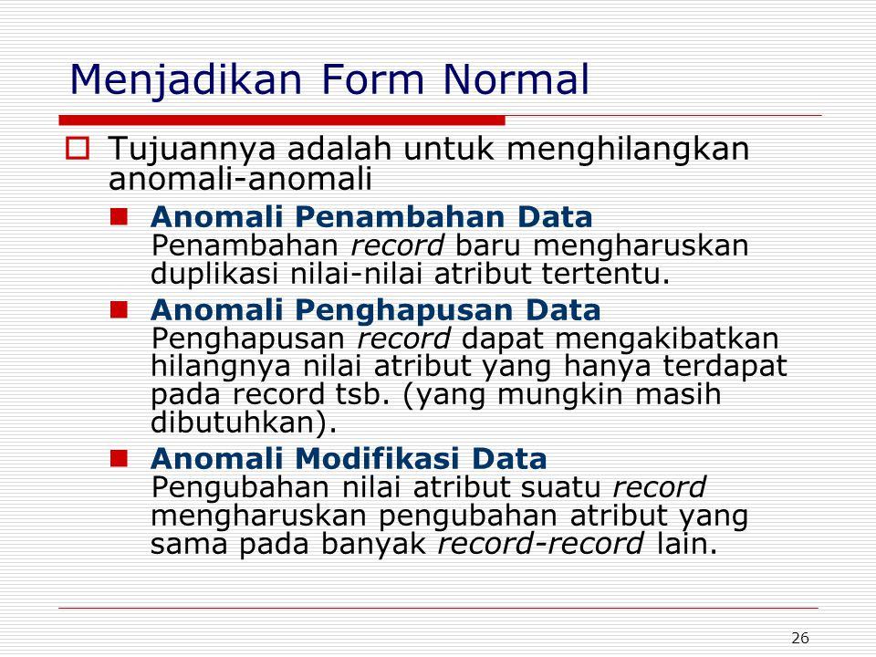 26 Menjadikan Form Normal  Tujuannya adalah untuk menghilangkan anomali-anomali Anomali Penambahan Data Penambahan record baru mengharuskan duplikasi