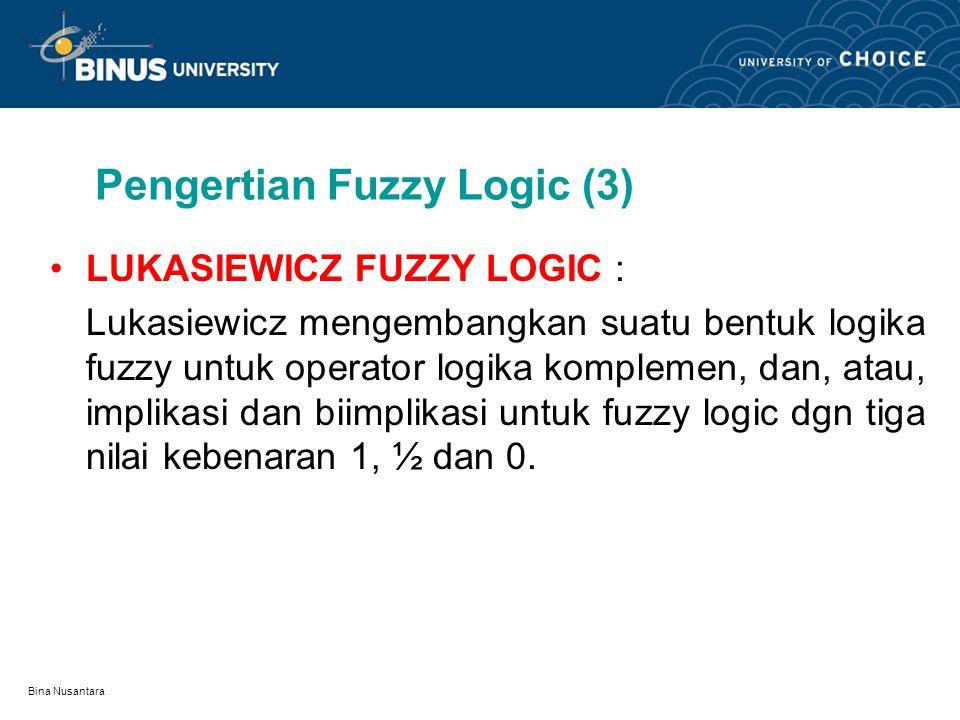 Bina Nusantara Pengertian Fuzzy Logic (3) LUKASIEWICZ FUZZY LOGIC : Lukasiewicz mengembangkan suatu bentuk logika fuzzy untuk operator logika komplemen, dan, atau, implikasi dan biimplikasi untuk fuzzy logic dgn tiga nilai kebenaran 1, ½ dan 0.