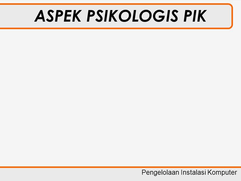 Pengelolaan Instalasi Komputer ASPEK PSIKOLOGIS PIK