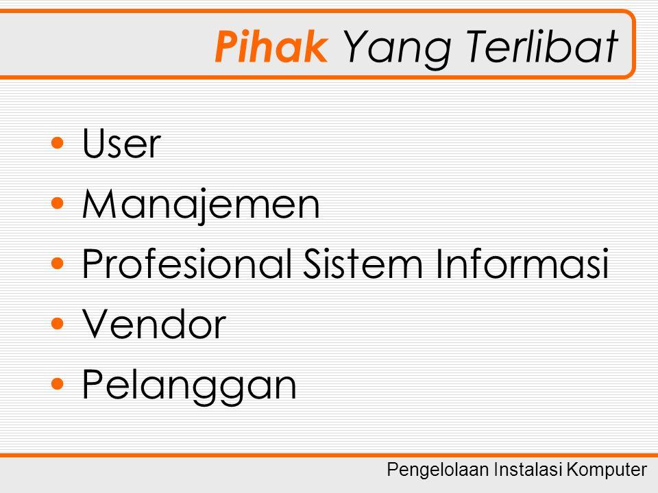 Pengelolaan Instalasi Komputer Pihak Yang Terlibat User Manajemen Profesional Sistem Informasi Vendor Pelanggan
