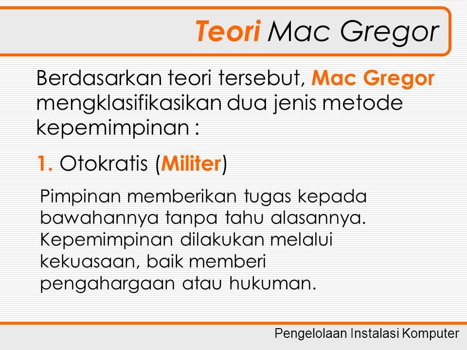 Pengelolaan Instalasi Komputer Teori Mac Gregor Berdasarkan teori tersebut, Mac Gregor mengklasifikasikan dua jenis metode kepemimpinan : 1. Otokratis