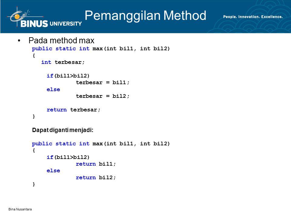 Bina Nusantara Pemanggilan Method Pada method max public static int max(int bil1, int bil2) { int terbesar; if(bil1>bil2) terbesar = bil1; else terbesar = bil2; return terbesar; } Dapat diganti menjadi: public static int max(int bil1, int bil2) { if(bil1>bil2) return bil1; else return bil2; }