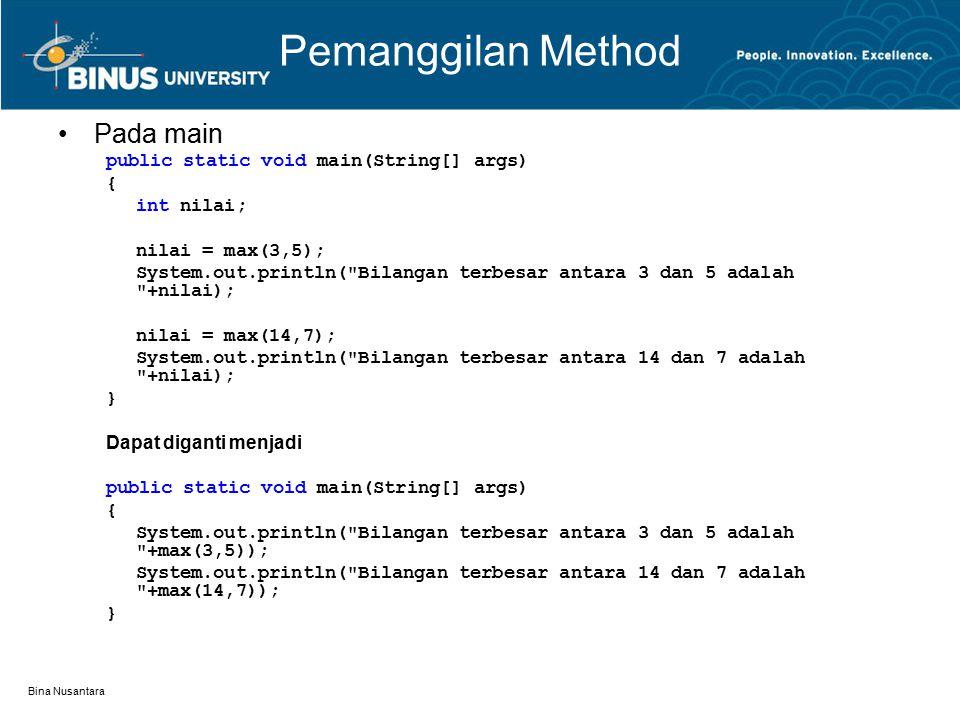 Bina Nusantara Pemanggilan Method Pada main public static void main(String[] args) { int nilai; nilai = max(3,5); System.out.println( Bilangan terbesar antara 3 dan 5 adalah +nilai); nilai = max(14,7); System.out.println( Bilangan terbesar antara 14 dan 7 adalah +nilai); } Dapat diganti menjadi public static void main(String[] args) { System.out.println( Bilangan terbesar antara 3 dan 5 adalah +max(3,5)); System.out.println( Bilangan terbesar antara 14 dan 7 adalah +max(14,7)); }