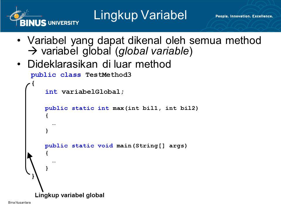 Bina Nusantara Lingkup Variabel Variabel yang dapat dikenal oleh semua method  variabel global (global variable) Dideklarasikan di luar method public class TestMethod3 { int variabelGlobal; public static int max(int bil1, int bil2) { … } public static void main(String[] args) { … } Lingkup variabel global