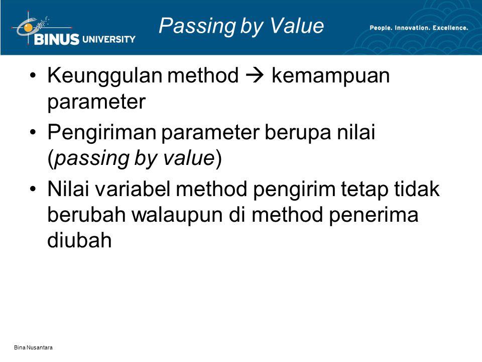 Bina Nusantara Passing by Value Keunggulan method  kemampuan parameter Pengiriman parameter berupa nilai (passing by value) Nilai variabel method pengirim tetap tidak berubah walaupun di method penerima diubah