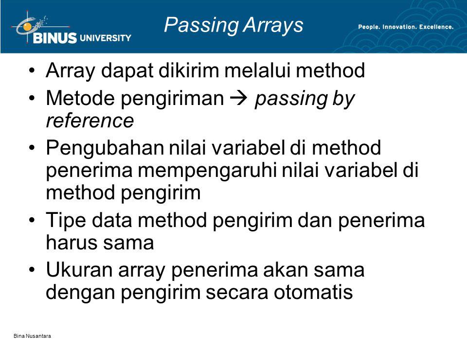 Bina Nusantara Passing Arrays Array dapat dikirim melalui method Metode pengiriman  passing by reference Pengubahan nilai variabel di method penerima mempengaruhi nilai variabel di method pengirim Tipe data method pengirim dan penerima harus sama Ukuran array penerima akan sama dengan pengirim secara otomatis