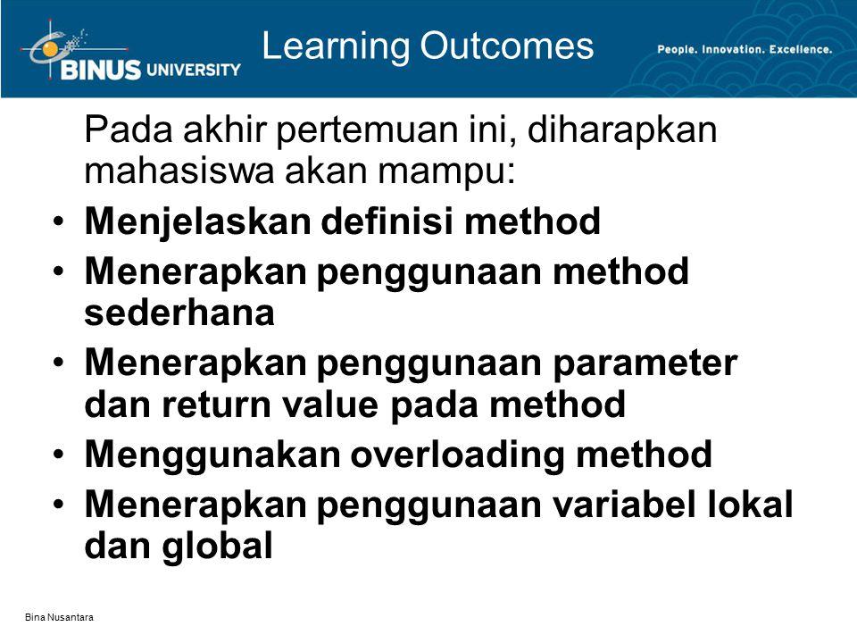 Bina Nusantara Learning Outcomes Pada akhir pertemuan ini, diharapkan mahasiswa akan mampu: Menjelaskan definisi method Menerapkan penggunaan method sederhana Menerapkan penggunaan parameter dan return value pada method Menggunakan overloading method Menerapkan penggunaan variabel lokal dan global
