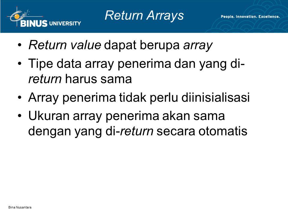 Bina Nusantara Return Arrays Return value dapat berupa array Tipe data array penerima dan yang di- return harus sama Array penerima tidak perlu diinisialisasi Ukuran array penerima akan sama dengan yang di-return secara otomatis
