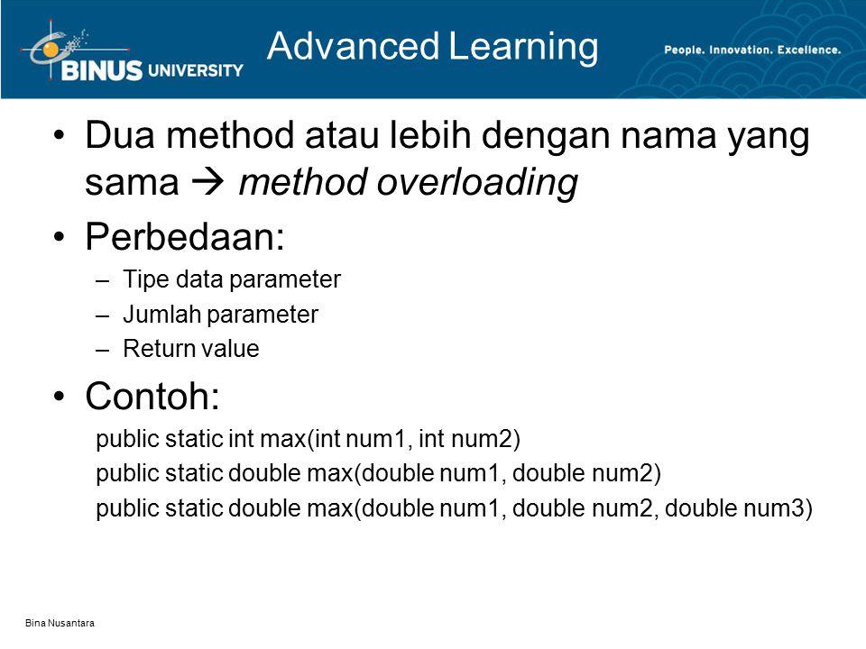 Bina Nusantara Advanced Learning Dua method atau lebih dengan nama yang sama  method overloading Perbedaan: –Tipe data parameter –Jumlah parameter –Return value Contoh: public static int max(int num1, int num2) public static double max(double num1, double num2) public static double max(double num1, double num2, double num3)