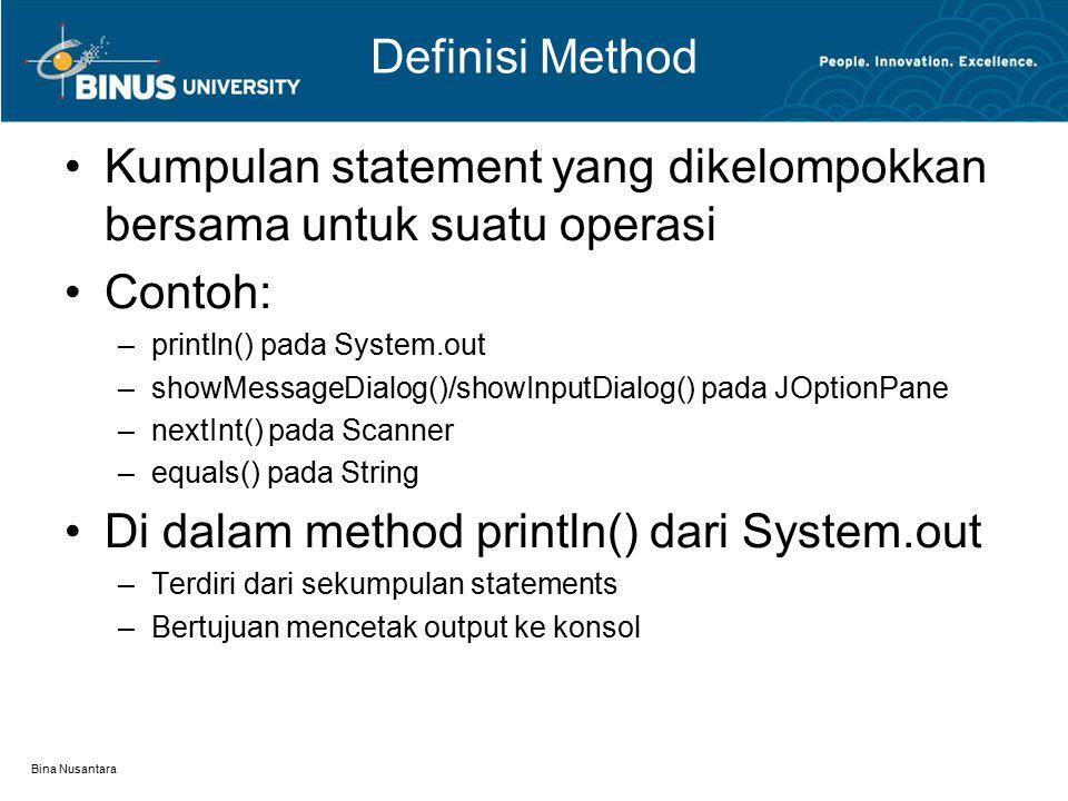 Bina Nusantara Definisi Method Kumpulan statement yang dikelompokkan bersama untuk suatu operasi Contoh: –println() pada System.out –showMessageDialog()/showInputDialog() pada JOptionPane –nextInt() pada Scanner –equals() pada String Di dalam method println() dari System.out –Terdiri dari sekumpulan statements –Bertujuan mencetak output ke konsol