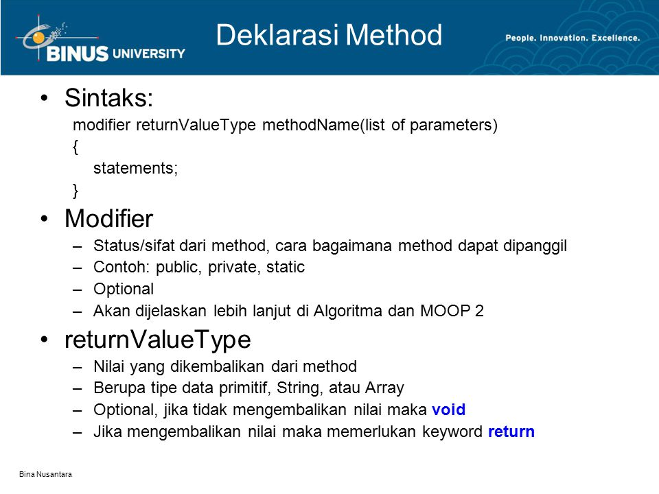 Bina Nusantara Deklarasi Method Sintaks: modifier returnValueType methodName(list of parameters) { statements; } Modifier –Status/sifat dari method, c