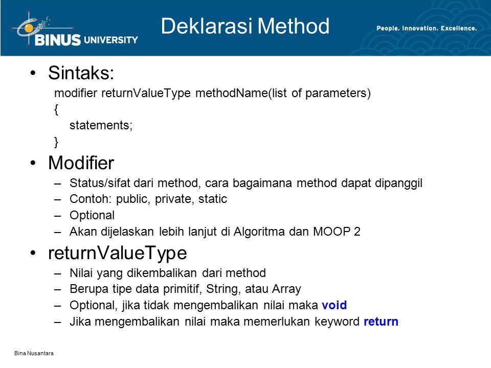 Bina Nusantara Deklarasi Method Sintaks: modifier returnValueType methodName(list of parameters) { statements; } Modifier –Status/sifat dari method, cara bagaimana method dapat dipanggil –Contoh: public, private, static –Optional –Akan dijelaskan lebih lanjut di Algoritma dan MOOP 2 returnValueType –Nilai yang dikembalikan dari method –Berupa tipe data primitif, String, atau Array –Optional, jika tidak mengembalikan nilai maka void –Jika mengembalikan nilai maka memerlukan keyword return