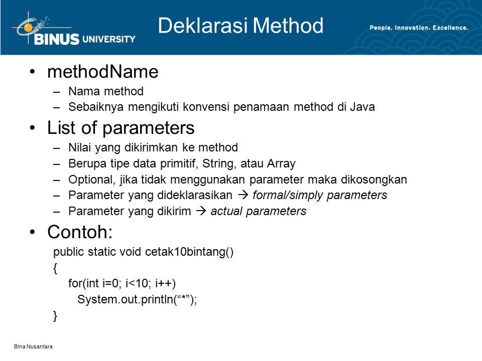 Bina Nusantara Deklarasi Method methodName –Nama method –Sebaiknya mengikuti konvensi penamaan method di Java List of parameters –Nilai yang dikirimkan ke method –Berupa tipe data primitif, String, atau Array –Optional, jika tidak menggunakan parameter maka dikosongkan –Parameter yang dideklarasikan  formal/simply parameters –Parameter yang dikirim  actual parameters Contoh: public static void cetak10bintang() { for(int i=0; i<10; i++) System.out.println( * ); }