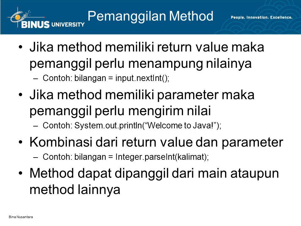 Bina Nusantara Pemanggilan Method Jika method memiliki return value maka pemanggil perlu menampung nilainya –Contoh: bilangan = input.nextInt(); Jika method memiliki parameter maka pemanggil perlu mengirim nilai –Contoh: System.out.println( Welcome to Java! ); Kombinasi dari return value dan parameter –Contoh: bilangan = Integer.parseInt(kalimat); Method dapat dipanggil dari main ataupun method lainnya