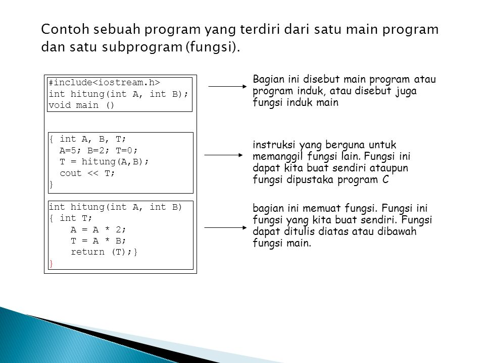 Contoh sebuah program yang terdiri dari satu main program dan satu subprogram (fungsi). # include int hitung(int A, int B); void main () { int A, B, T