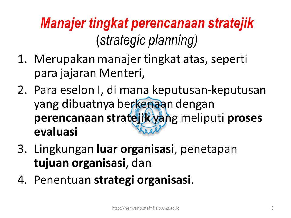 Manajer tingkat perencanaan stratejik ( strategic planning) 1.Merupakan manajer tingkat atas, seperti para jajaran Menteri, 2.Para eselon I, di mana k