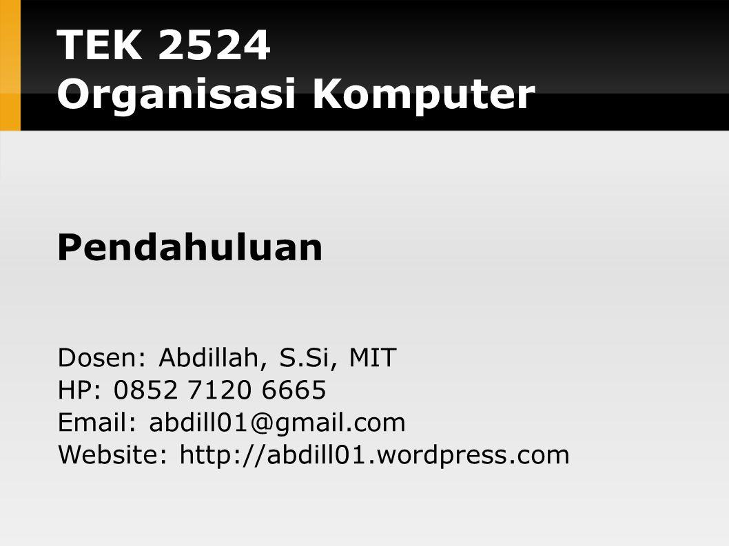 TEK 2524 Organisasi Komputer Pendahuluan Dosen: Abdillah, S.Si, MIT HP: 0852 7120 6665 Email: abdill01@gmail.com Website: http://abdill01.wordpress.com