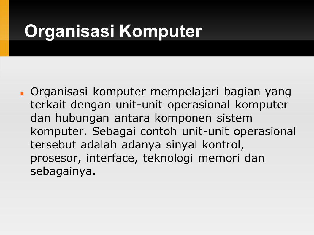 Organisasi Komputer Organisasi komputer mempelajari bagian yang terkait dengan unit-unit operasional komputer dan hubungan antara komponen sistem komputer.