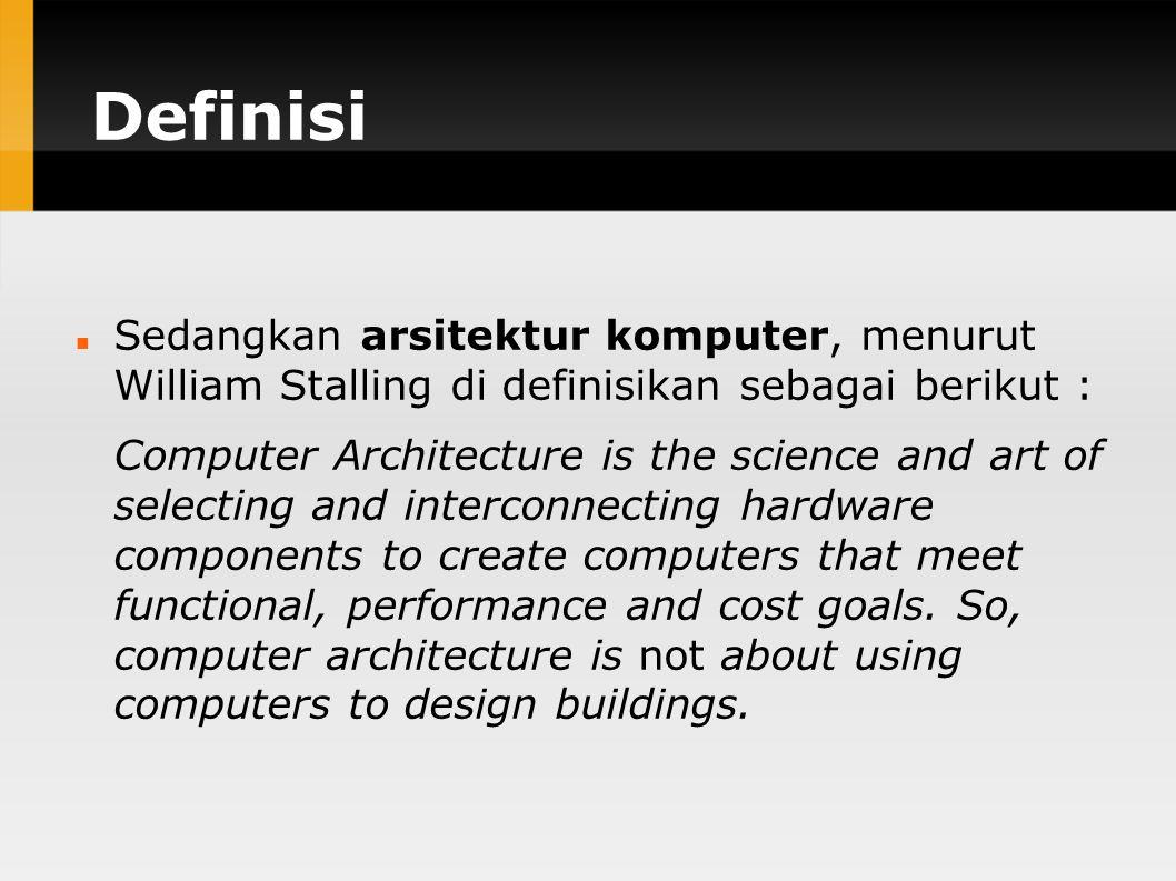 Definisi Sedangkan arsitektur komputer, menurut William Stalling di definisikan sebagai berikut : Computer Architecture is the science and art of selecting and interconnecting hardware components to create computers that meet functional, performance and cost goals.