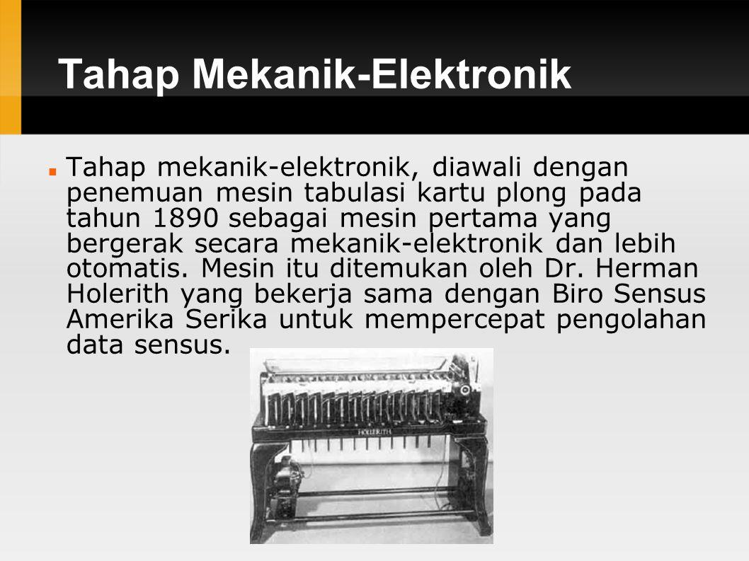 Tahap Mekanik-Elektronik Tahap mekanik-elektronik, diawali dengan penemuan mesin tabulasi kartu plong pada tahun 1890 sebagai mesin pertama yang bergerak secara mekanik-elektronik dan lebih otomatis.