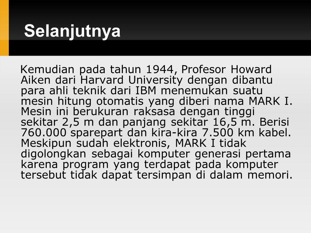 Selanjutnya Kemudian pada tahun 1944, Profesor Howard Aiken dari Harvard University dengan dibantu para ahli teknik dari IBM menemukan suatu mesin hitung otomatis yang diberi nama MARK I.