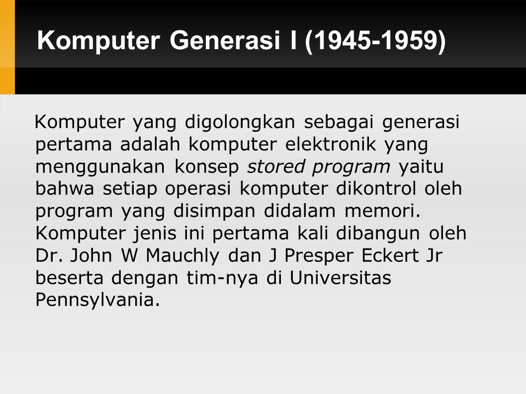 Komputer Generasi I (1945-1959) Komputer yang digolongkan sebagai generasi pertama adalah komputer elektronik yang menggunakan konsep stored program yaitu bahwa setiap operasi komputer dikontrol oleh program yang disimpan didalam memori.