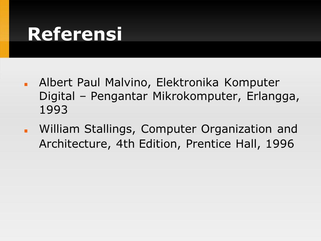 Referensi Albert Paul Malvino, Elektronika Komputer Digital – Pengantar Mikrokomputer, Erlangga, 1993 William Stallings, Computer Organization and Architecture, 4th Edition, Prentice Hall, 1996