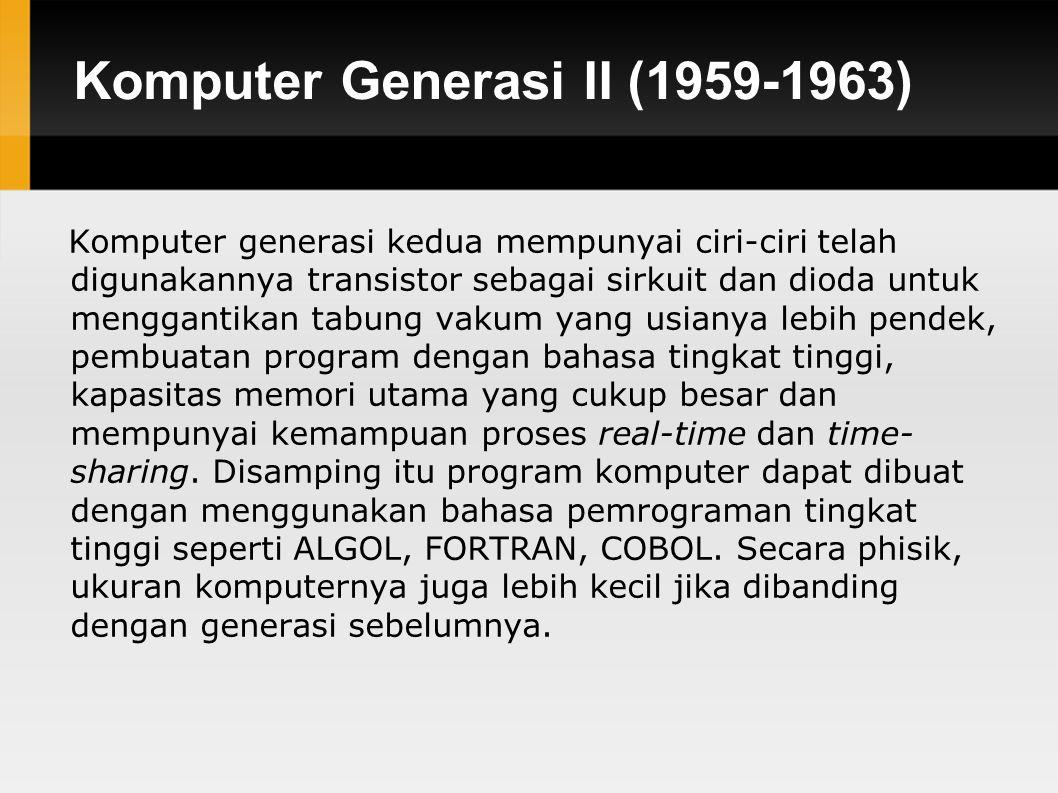 Komputer Generasi II (1959-1963) Komputer generasi kedua mempunyai ciri-ciri telah digunakannya transistor sebagai sirkuit dan dioda untuk menggantikan tabung vakum yang usianya lebih pendek, pembuatan program dengan bahasa tingkat tinggi, kapasitas memori utama yang cukup besar dan mempunyai kemampuan proses real-time dan time- sharing.