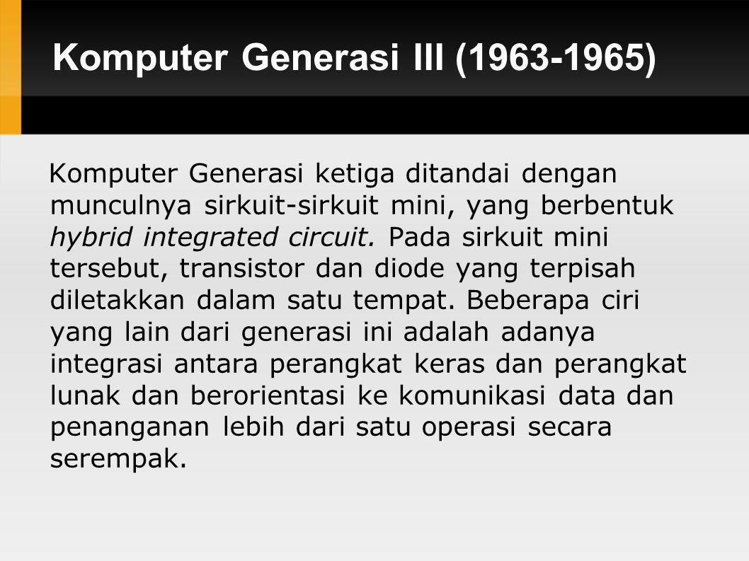 Komputer Generasi III (1963-1965) Komputer Generasi ketiga ditandai dengan munculnya sirkuit-sirkuit mini, yang berbentuk hybrid integrated circuit.