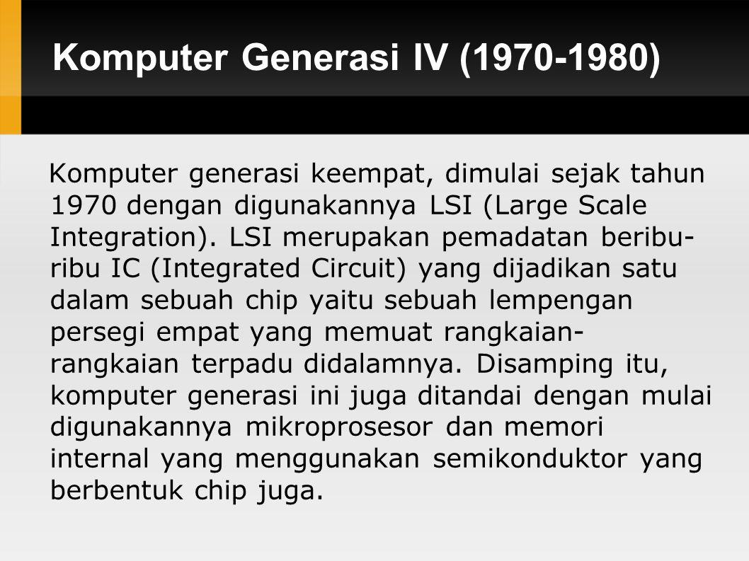 Komputer Generasi IV (1970-1980) Komputer generasi keempat, dimulai sejak tahun 1970 dengan digunakannya LSI (Large Scale Integration).