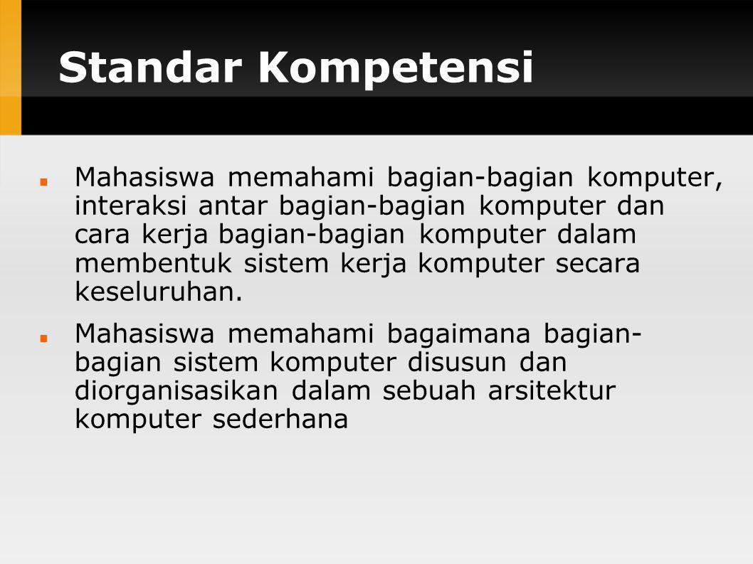Standar Kompetensi Mahasiswa memahami bagian-bagian komputer, interaksi antar bagian-bagian komputer dan cara kerja bagian-bagian komputer dalam membentuk sistem kerja komputer secara keseluruhan.