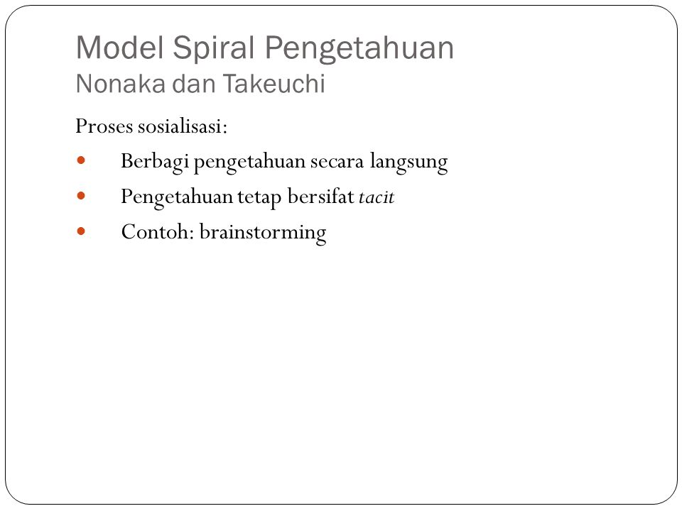 Model Spiral Pengetahuan Nonaka dan Takeuchi Proses sosialisasi: Berbagi pengetahuan secara langsung Pengetahuan tetap bersifat tacit Contoh: brainstorming