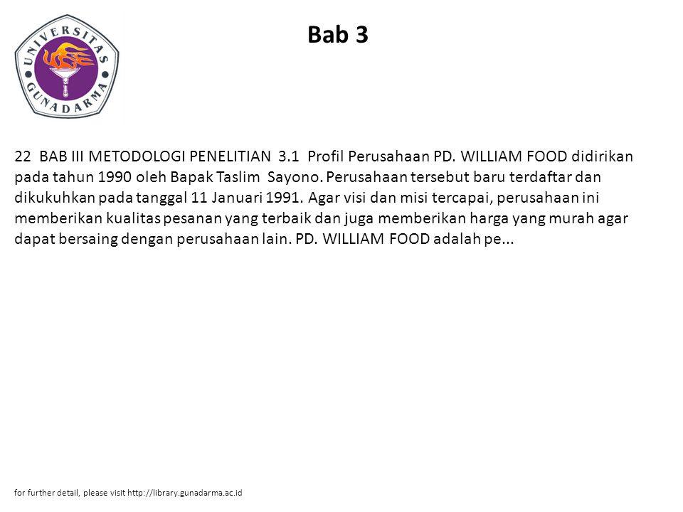 Bab 3 22 BAB III METODOLOGI PENELITIAN 3.1 Profil Perusahaan PD. WILLIAM FOOD didirikan pada tahun 1990 oleh Bapak Taslim Sayono. Perusahaan tersebut