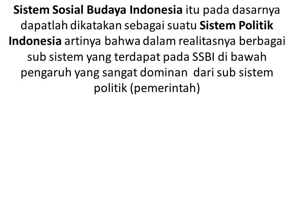 Sistem Sosial Budaya Indonesia itu pada dasarnya dapatlah dikatakan sebagai suatu Sistem Politik Indonesia artinya bahwa dalam realitasnya berbagai su