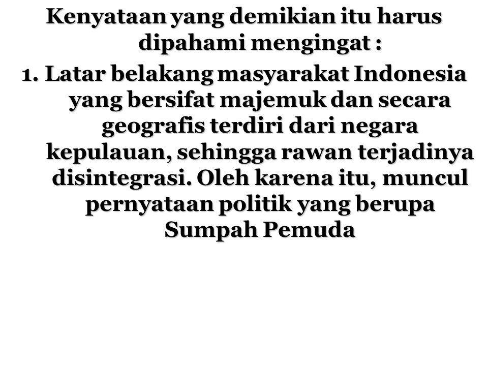 Kenyataan yang demikian itu harus dipahami mengingat : 1. Latar belakang masyarakat Indonesia yang bersifat majemuk dan secara geografis terdiri dari