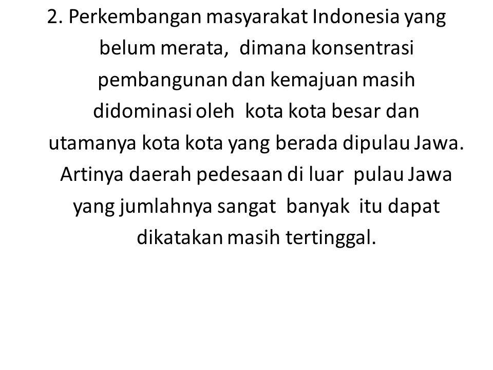 2. Perkembangan masyarakat Indonesia yang belum merata, dimana konsentrasi pembangunan dan kemajuan masih didominasi oleh kota kota besar dan utamanya