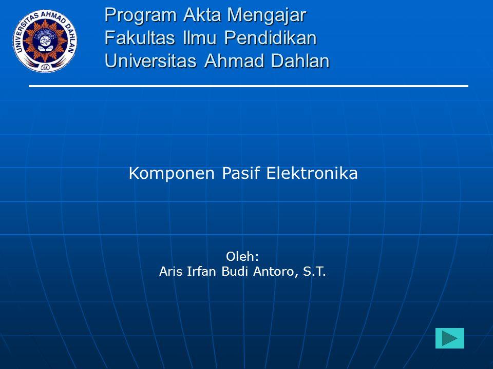 Program Akta Mengajar Fakultas Ilmu Pendidikan Universitas Ahmad Dahlan Komponen Pasif Elektronika Oleh: Aris Irfan Budi Antoro, S.T.