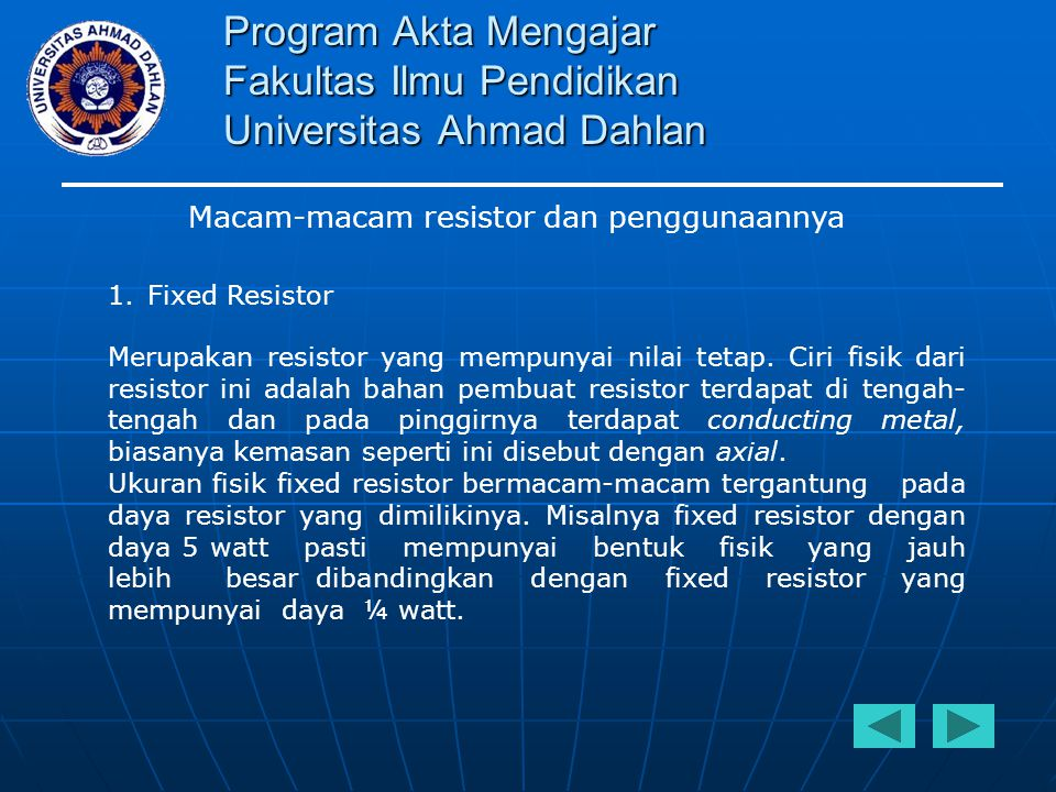 Program Akta Mengajar Fakultas Ilmu Pendidikan Universitas Ahmad Dahlan Macam-macam resistor dan penggunaannya 1.Fixed Resistor Pada gambar 1 disamping ditunjukkan beberapa contoh bentuk fisik dari fixed resistor.