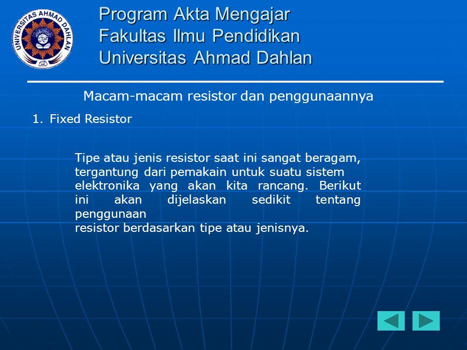 Program Akta Mengajar Fakultas Ilmu Pendidikan Universitas Ahmad Dahlan Macam-macam resistor dan penggunaannya  Precion Wirewound resistor Merupakan tipe resistor yang mempunyai tingkat keakuratan sangattinggisampai 0.005% danTCR(Temperature coeffisient of resistance) sangat rendah.