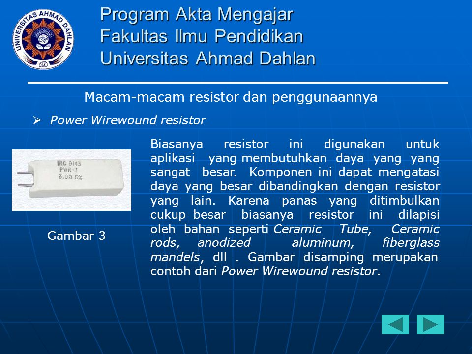 Program Akta Mengajar Fakultas Ilmu Pendidikan Universitas Ahmad Dahlan Macam-macam resistor dan penggunaannya  Fuse resistor Komponen ini selain berfungsi sebagai resistor, juga berfungsi sebagai sekering.
