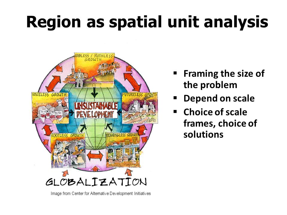 Region as spatial unit analysis  Framing the size of the problem  Depend on scale  Choice of scale frames, choice of solutions Image from Center fo