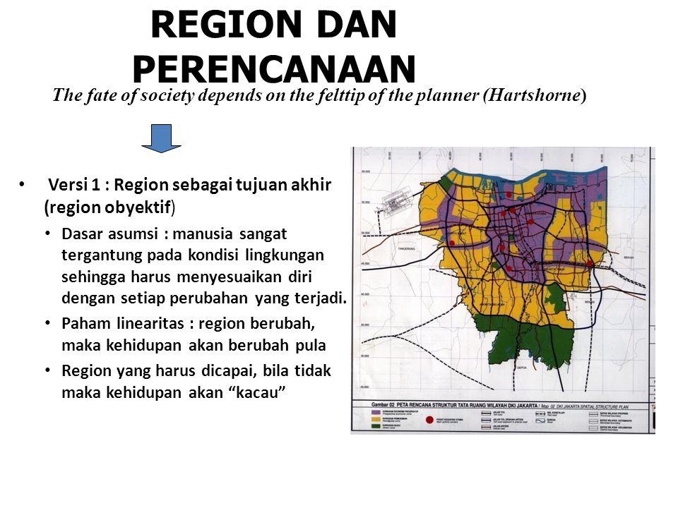 REGION DAN PERENCANAAN Versi 1 : Region sebagai tujuan akhir (region obyektif) Dasar asumsi : manusia sangat tergantung pada kondisi lingkungan sehingga harus menyesuaikan diri dengan setiap perubahan yang terjadi.