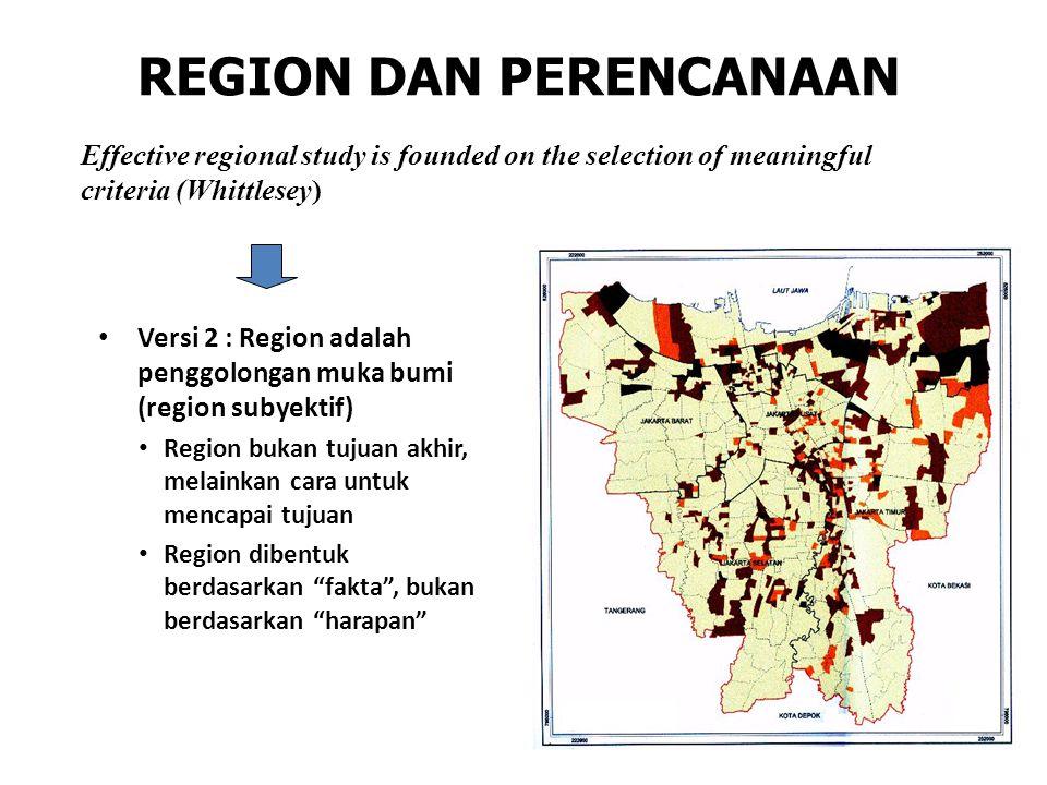 REGION DAN PERENCANAAN Versi 2 : Region adalah penggolongan muka bumi (region subyektif) Region bukan tujuan akhir, melainkan cara untuk mencapai tuju