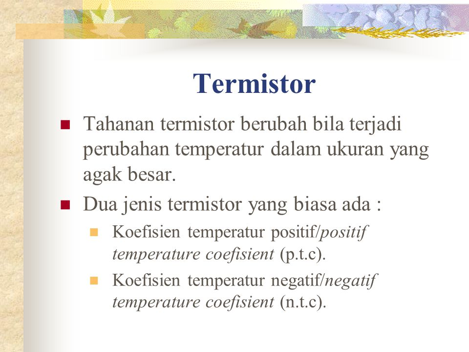 Termistor Tahanan termistor berubah bila terjadi perubahan temperatur dalam ukuran yang agak besar. Dua jenis termistor yang biasa ada : Koefisien tem