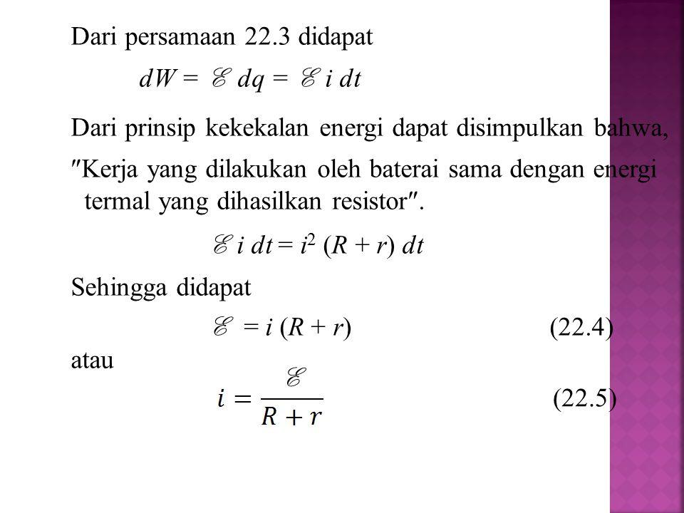 Dari persamaan 22.3 didapat dW = E dq = E i dt Dari prinsip kekekalan energi dapat disimpulkan bahwa,  Kerja yang dilakukan oleh baterai sama dengan