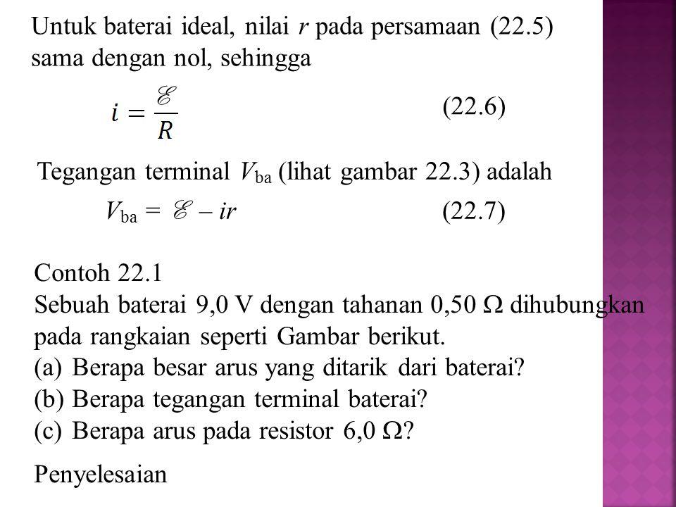 Untuk baterai ideal, nilai r pada persamaan (22.5) sama dengan nol, sehingga (22.6) E Tegangan terminal V ba (lihat gambar 22.3) adalah V ba = E – ir(